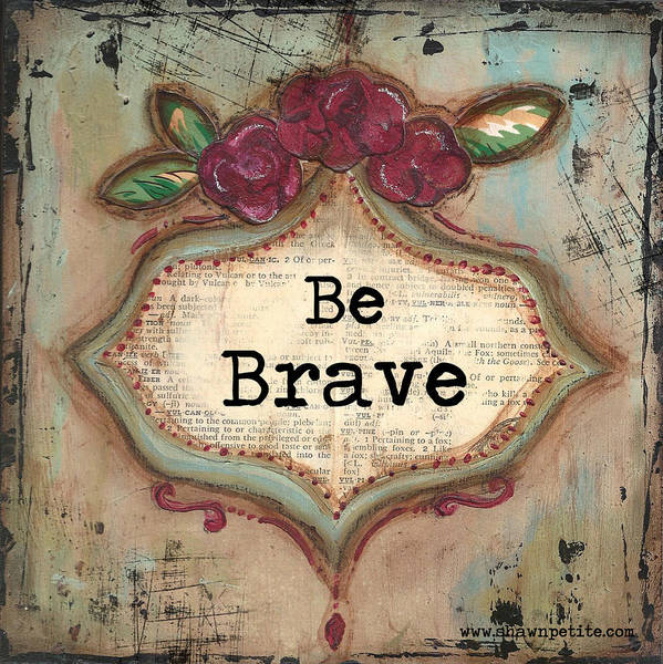 Brave Poster featuring the mixed media Be Brave by Shawn Petite