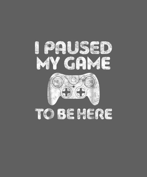 men's Novelty T-shirts Poster featuring the digital art I Paused My Game To Be Here T-shirt Video Gamer Gift Shirt by Do David