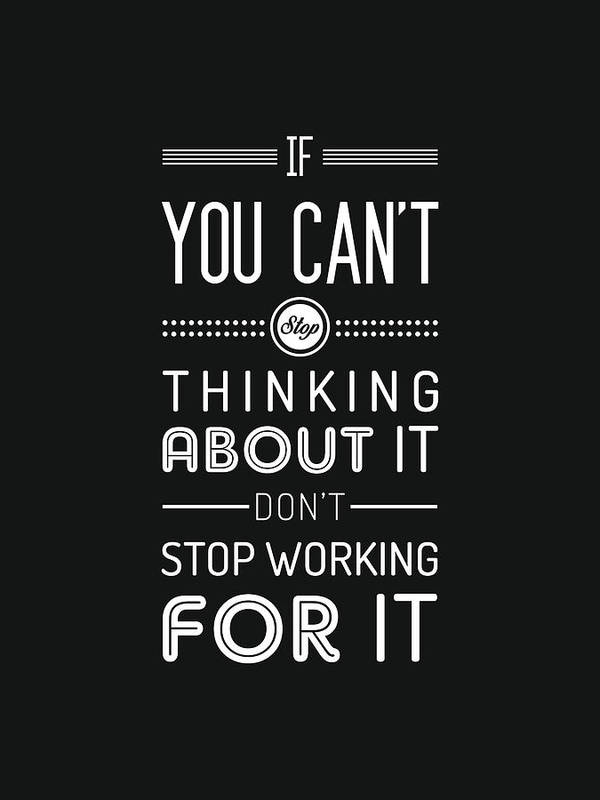 If You Can T Stop Thinking About It Don T Stop Working For It Quote Typography Black And White Poster By Studio Grafiikka