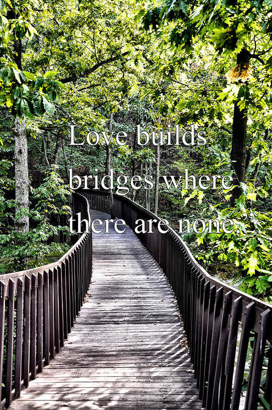 Love Builds Bridges Where There Are None Art Print featuring the photograph Love Builds Bridges Where There Are None by Bill Cannon