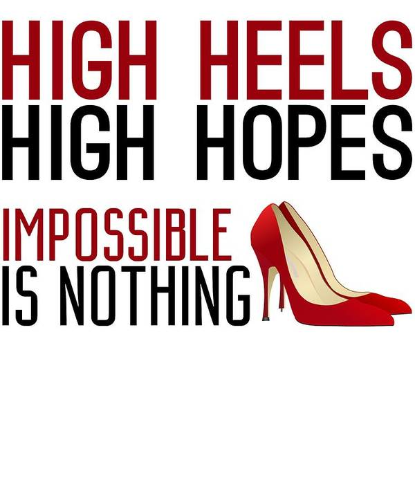 Women Art Print featuring the digital art High Heels High Hopes Impossible Is Nothing by Passion Loft