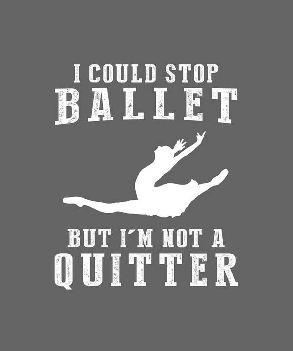 I Could Art Print featuring the digital art I Could Stop Ballet But I'm Not A Quitter Tee by Black Shirt