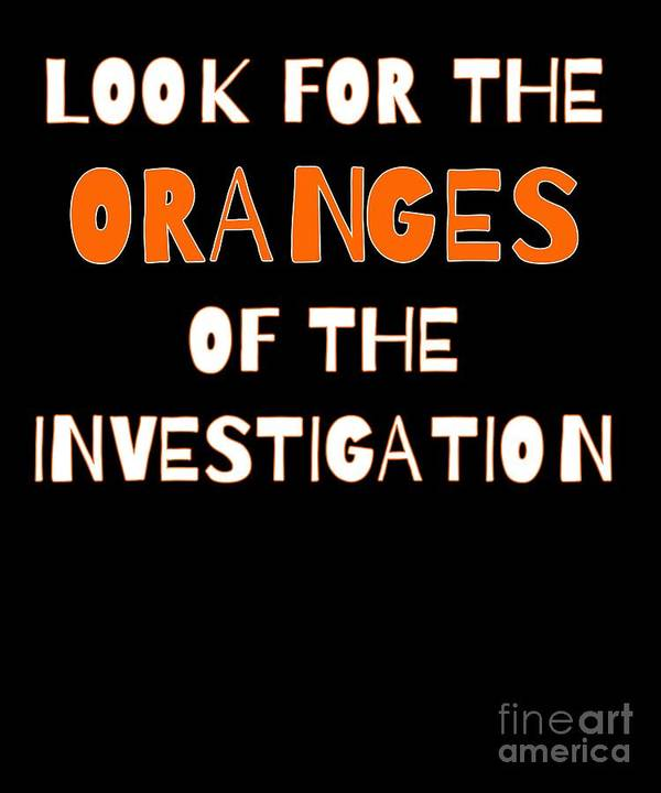 Political-humor Art Print featuring the digital art Look For The Oranges Of The Investigation by Beth Scannell