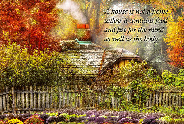 House Art Print featuring the photograph Inspirational - Home Is Where It's Warm Inside - Ben Franklin by Mike Savad