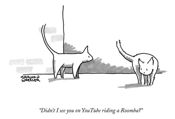 Didn't I See You On Youtube Riding A Roomba? Art Print featuring the drawing Didn't I See You On Youtube Riding A Roomba? by Shannon Wheeler