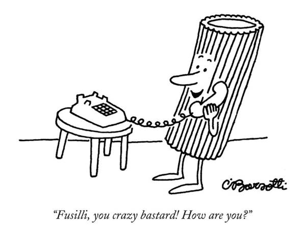 Food Art Print featuring the drawing Fusilli You Crazy Bastard How Are You? by Charles Barsotti