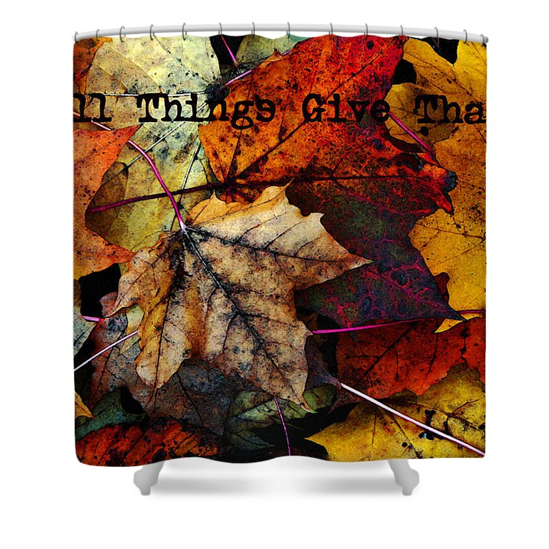 Fall Colors Shower Curtain featuring the photograph In All Things Give Thanks by Joanne Coyle