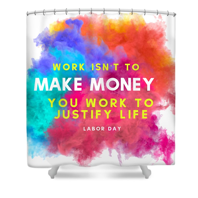 Inspiration Shower Curtain featuring the digital art Labour Day Work Isn't To Make Money You Work To Justify Life by Bunny Boujee