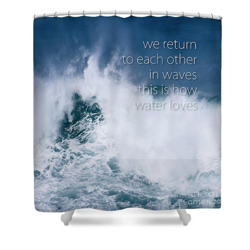 This Is How Water Loves Shower Curtain featuring the photograph This Is How Water Loves by Sharon Mau