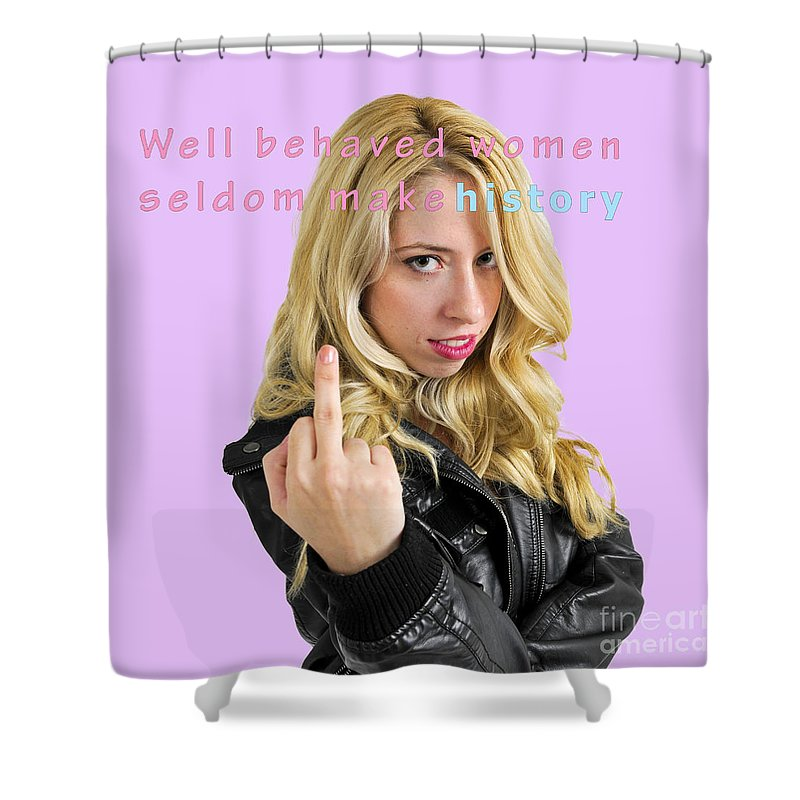 Well Shower Curtain featuring the photograph Well Behaved Women Seldom Make History by Humorous Quotes