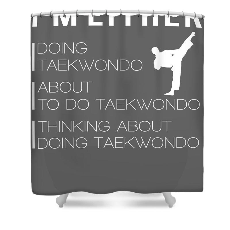 I'm Either Shower Curtain featuring the digital art I'm Either Taekwondo About To Taekwondo Thinking About Taekwondo Tee by Do David