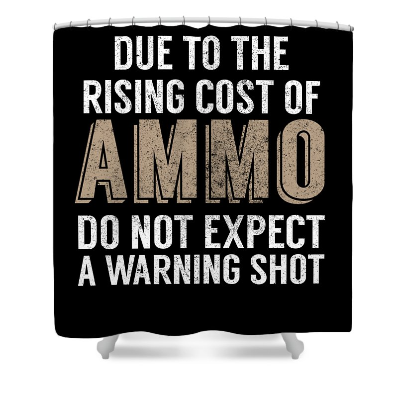 Gun Activist Shower Curtain featuring the digital art Due To The Rising Cost Of Ammo Do Not Expect A Warning Shot by Jacob Zelazny