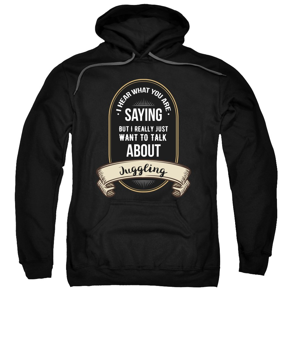 Funny T Shirts Sweatshirt featuring the digital art I Hear What You Are Saying But I Really Just Want To Talk About Juggling by Kaylin Watchorn