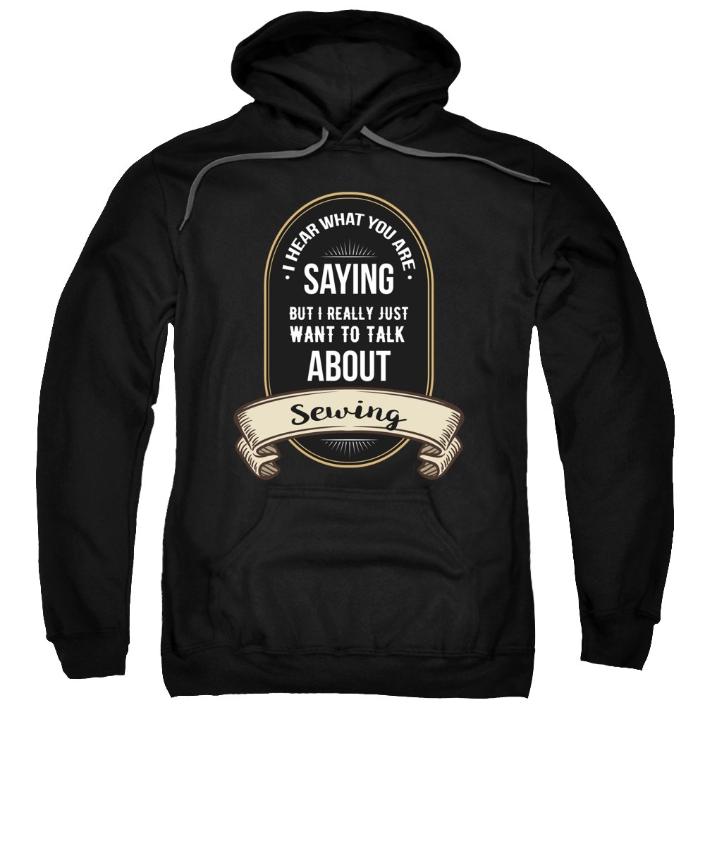 Funny T Shirts Sweatshirt featuring the digital art I Hear What You Are Saying But I Really Just Want To Talk About Sewing by Kaylin Watchorn