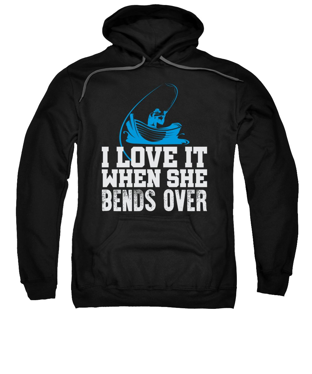 Funny Fishing Quotes Sweatshirt featuring the digital art Fishing I Love It When She Bends Over by Jacob Zelazny