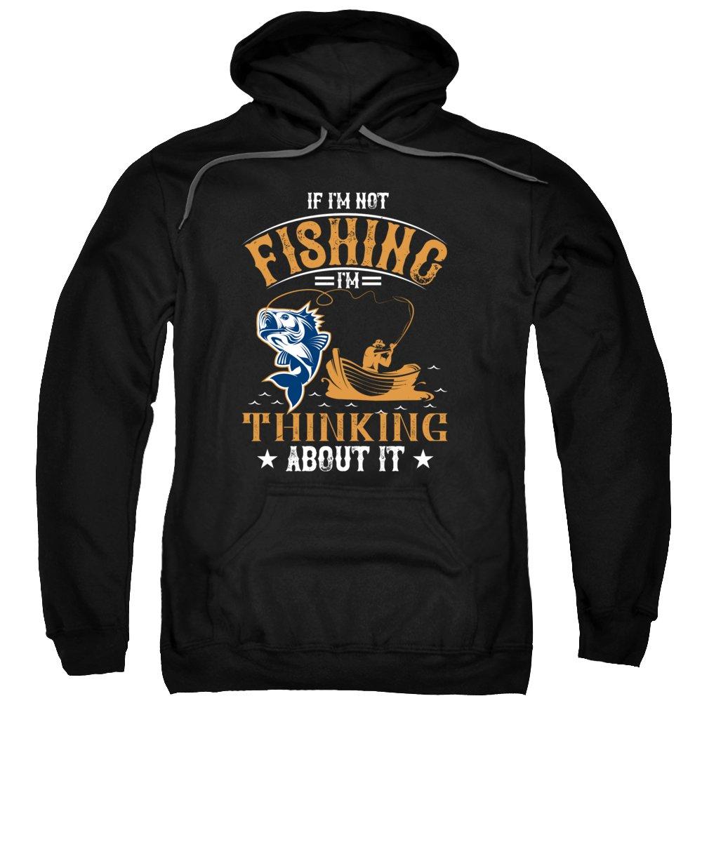 Funny Fishing Sweatshirt featuring the digital art If Im Not Fishing Im Thinking About It by Jacob Zelazny