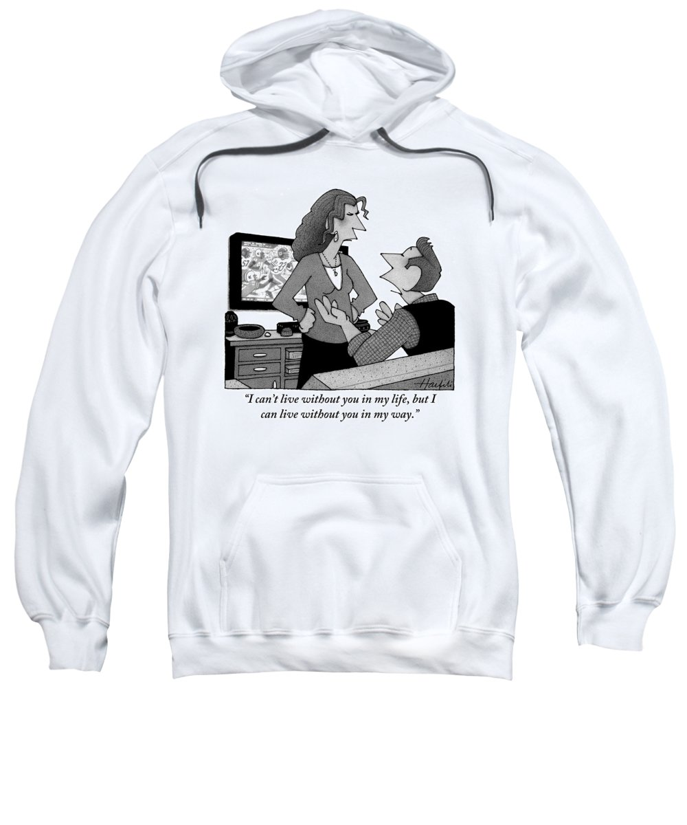 i Can't Live Without You In My Life But I Can Live Without You In My Way.'' Television Sweatshirt featuring the drawing A Man Is Watching Football And A Woman by William Haefeli