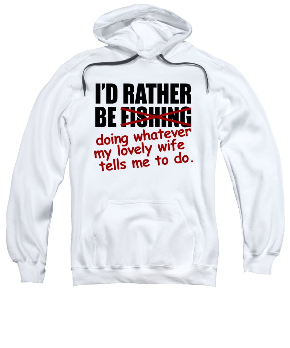 Angler Sweatshirt featuring the digital art Id Rather Be Fishing Doing Whatever My Lovely Wife Tells Me To Do by Jacob Zelazny