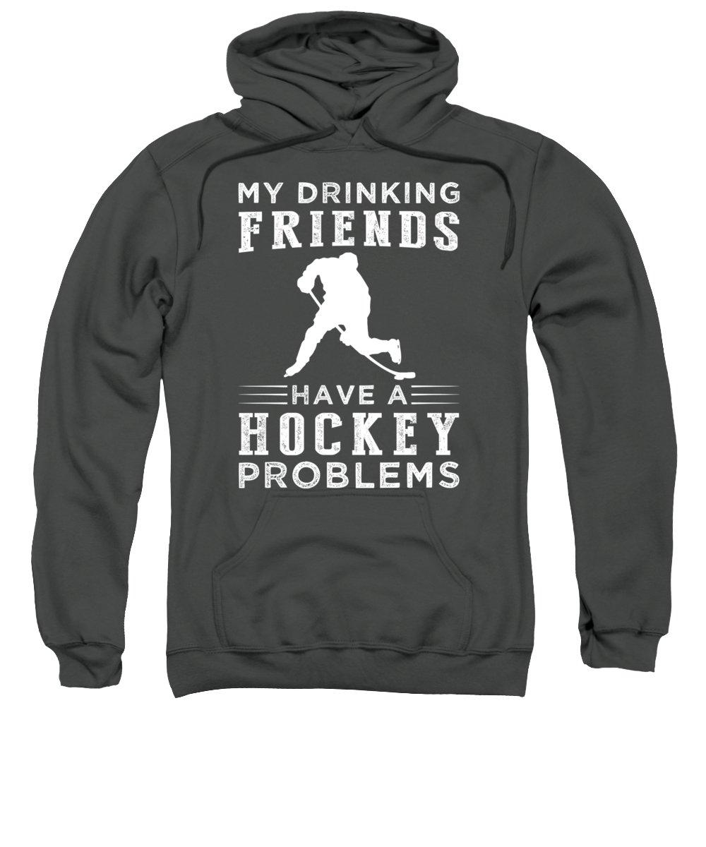 My Drinking Friends Sweatshirt featuring the digital art My Drinking Friends Have A Hockey Problem Tee by Black Shirt