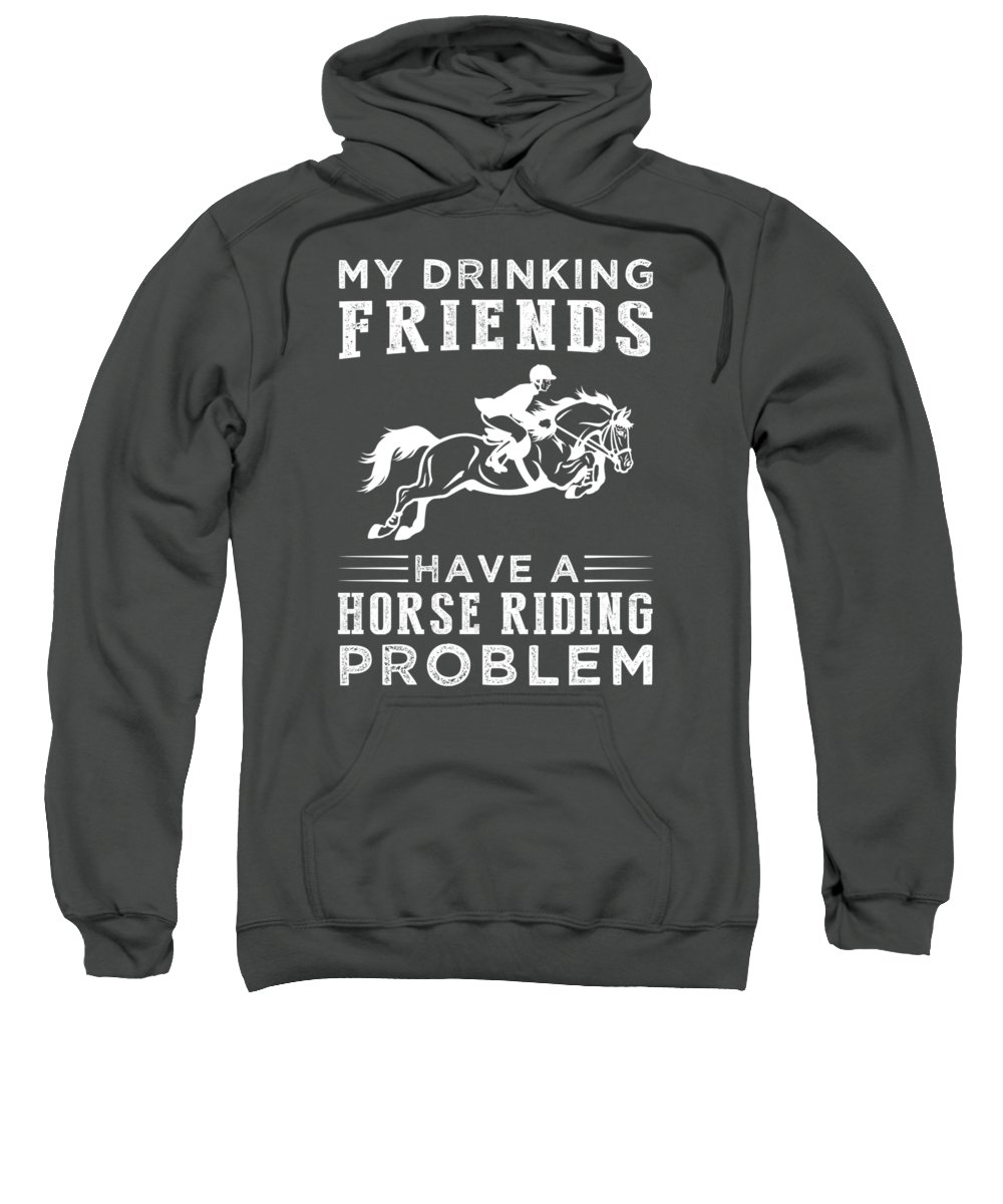 My Drinking Friends Sweatshirt featuring the digital art My Drinking Friends Have A Horse Problem Tee by Black Shirt
