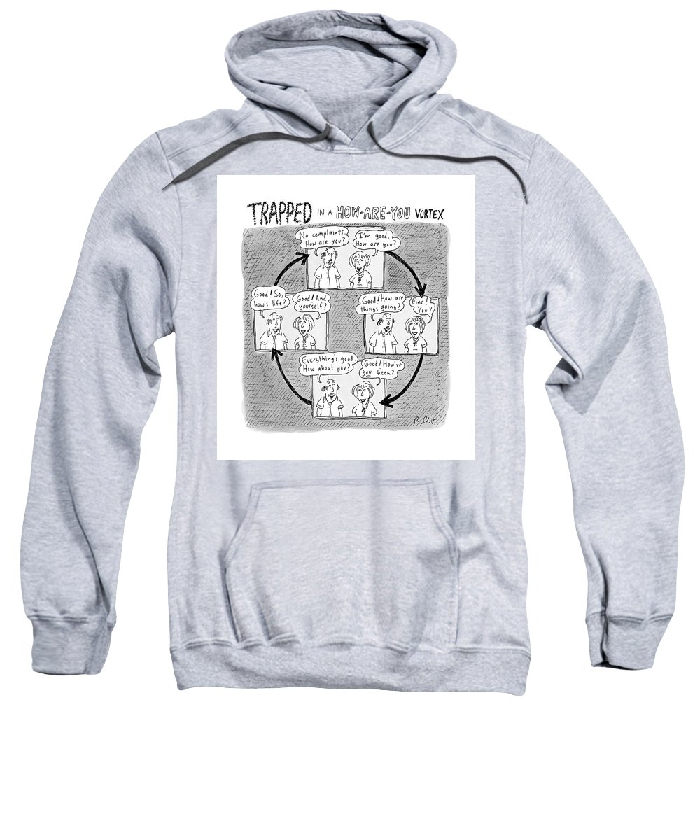 Captionless. Conversation Sweatshirt featuring the drawing Trapped In A How-are-you Vortex by Roz Chast