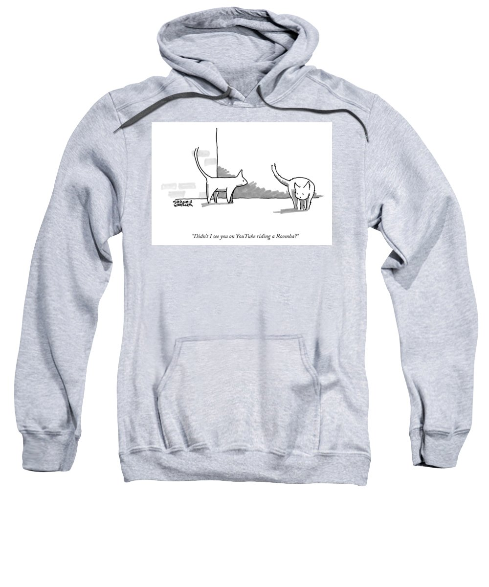 Didn't I See You On Youtube Riding A Roomba? Sweatshirt featuring the drawing Didn't I See You On Youtube Riding A Roomba? by Shannon Wheeler