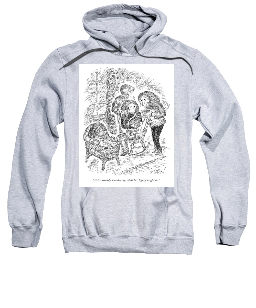 """""""we're Already Wondering What Her Legacy Might Be."""" Legacy Sweatshirt featuring the drawing Her Legacy by Edward Koren"""