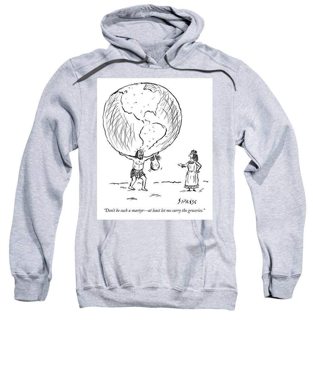 """""""don't Be Such A Martyr—at Least Let Me Carry The Groceries."""" Atlas Sweatshirt featuring the drawing Let Me Carry The Groceries by David Sipress"""