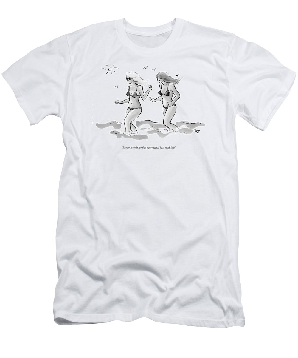 Age Old Fashion Plastic Surgery Medical Modern Life  (two Young Looking Women In Bikinis Frolicking On The Beach.) 122607 Cjo Carolita Johnson T-Shirt featuring the drawing I Never Thought Turning Eighty Would Be So Much by Carolita Johnson