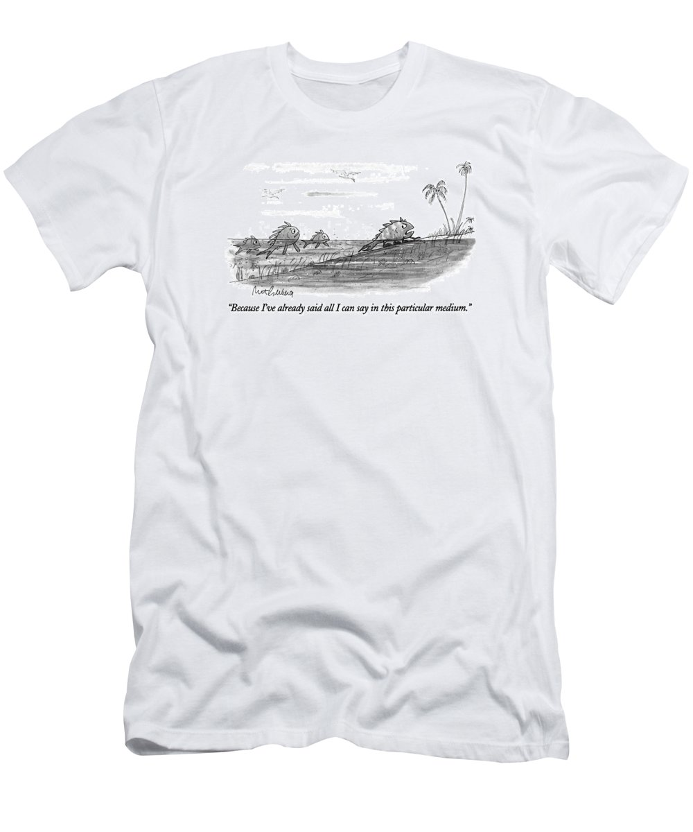 (fish To Fish Friends As He Grows Legs And Leaves The Sea For Land.) Evolution T-Shirt featuring the drawing Because I've Already Said All I Can Say In This by Mort Gerberg