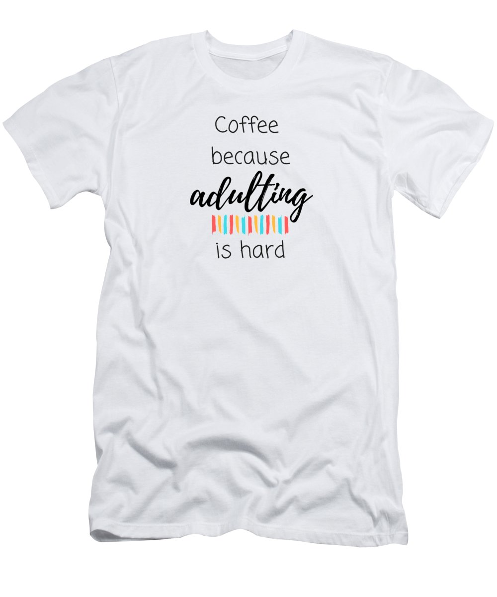 Coffee Quotes T-Shirt featuring the digital art Coffee Because Adulting Is Hard by Positively Quirky