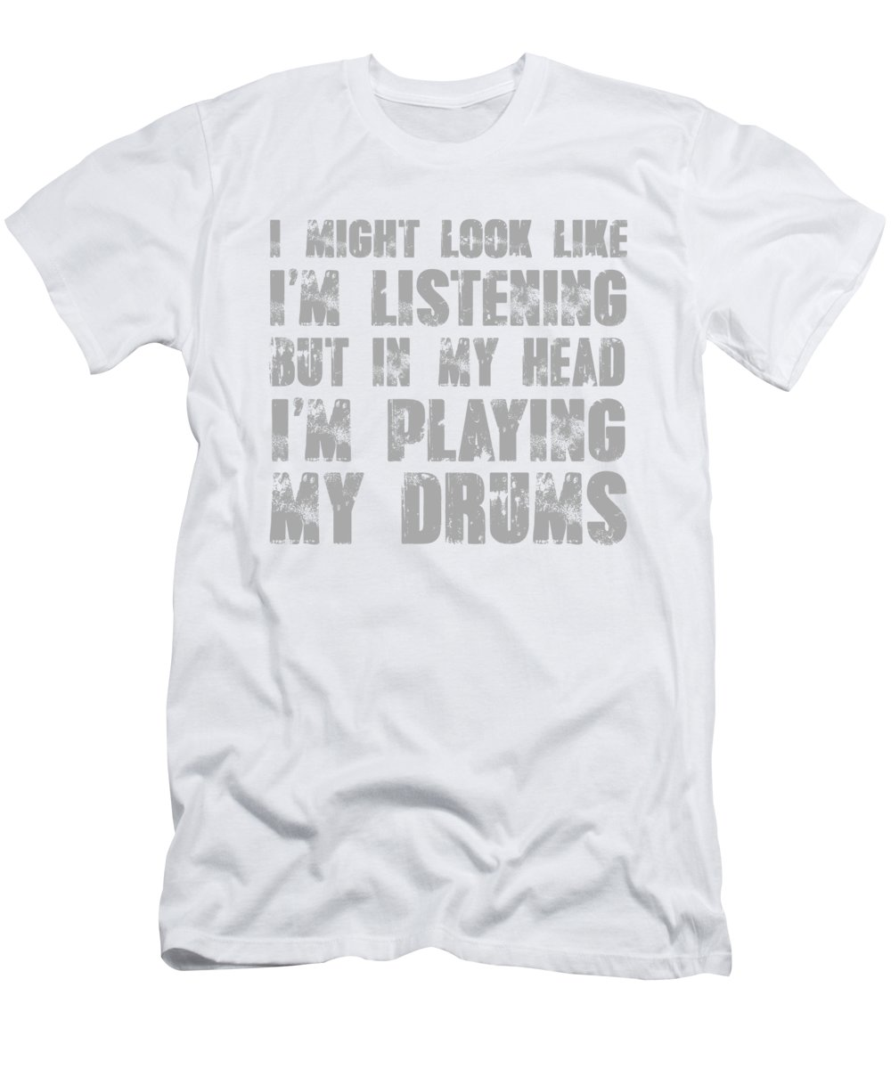 Humor T-Shirt featuring the digital art I Might Look Like Im Listening But In My Head Im Playing The Drums by Jacob Zelazny