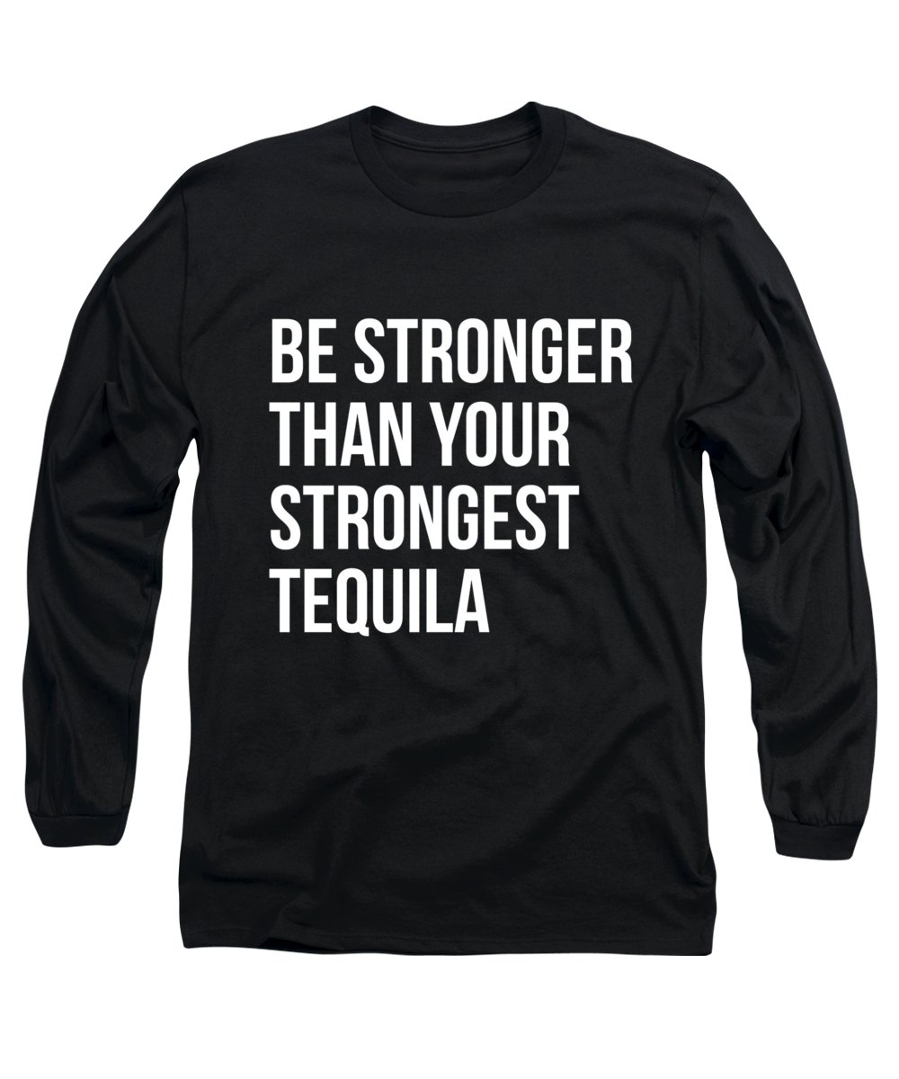 Fitness Long Sleeve T-Shirt featuring the digital art Be Stronger Than Your Strongest Tequila Inspirational by Flippin Sweet Gear