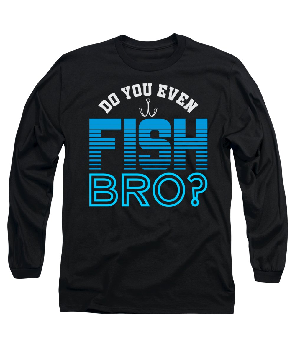 Fisherman-gifts Long Sleeve T-Shirt featuring the digital art Do You Even Fish Bro by Passion Loft