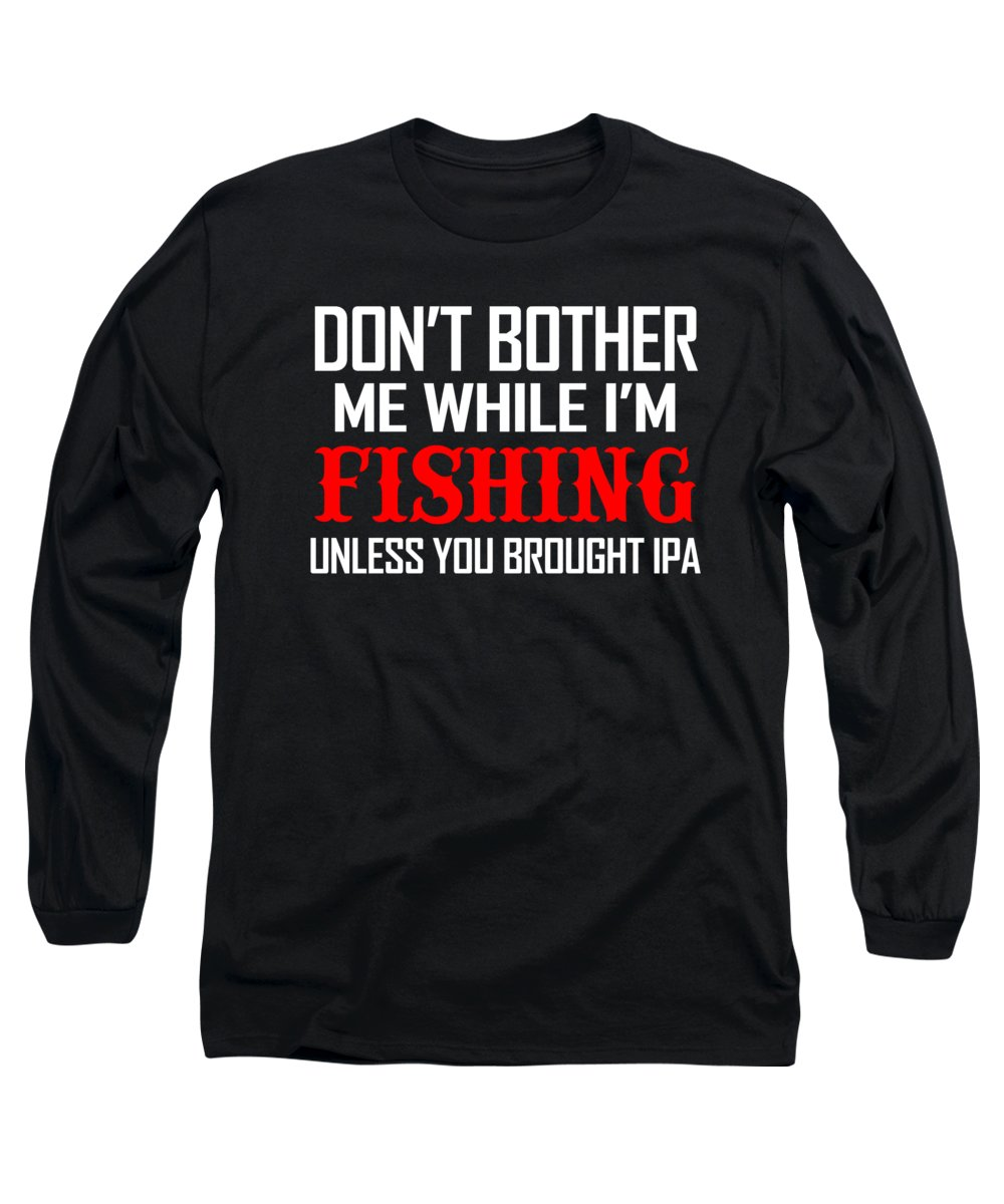 Fishing Puns Long Sleeve T-Shirt featuring the digital art Dont Bother Me While Im Fishing Unless You Brought IPA by Passion Loft