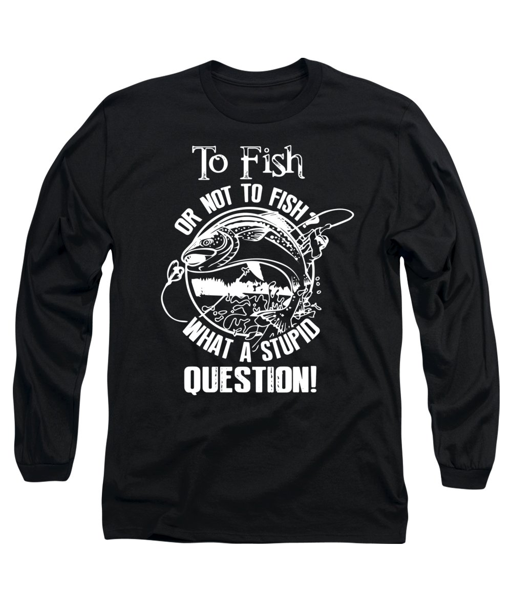 Fishing Puns Long Sleeve T-Shirt featuring the digital art To Fish or Not To Fish What a Stupid Question by Passion Loft