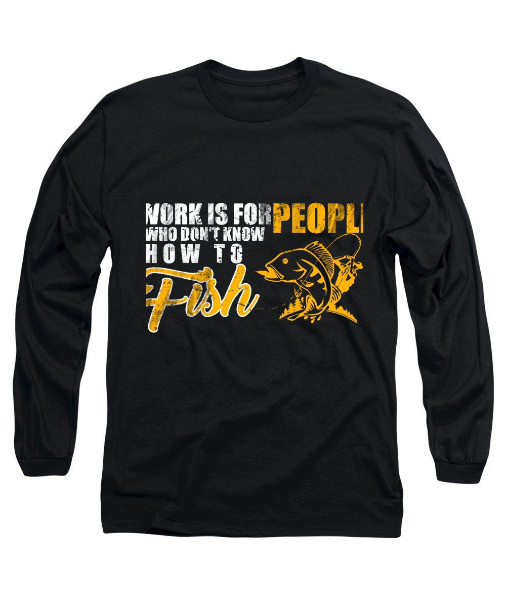 Fishing Puns Long Sleeve T-Shirt featuring the digital art Work is for People who Dont Know How to Fish by Passion Loft