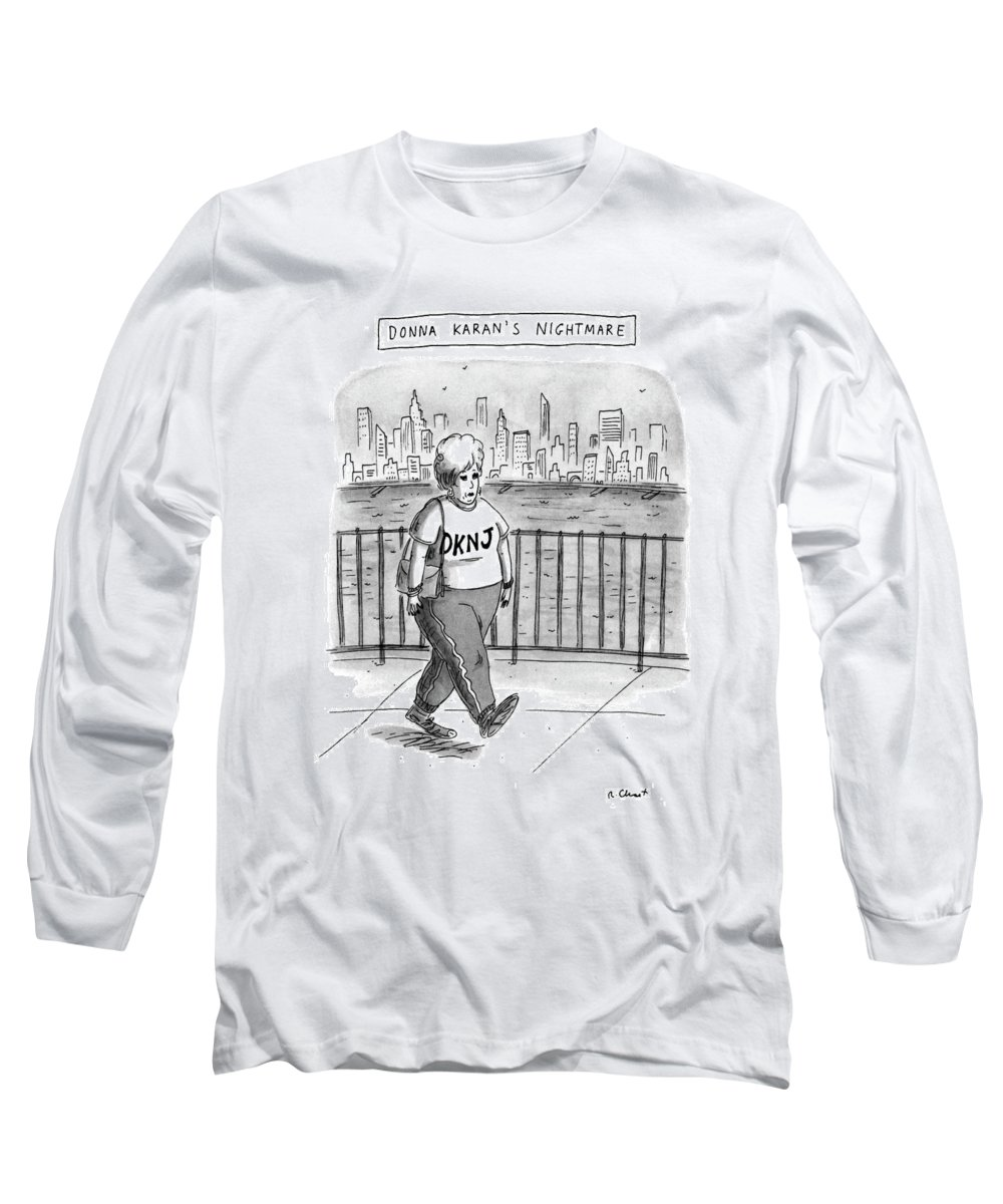 Donna Karan's Nightmare (very Heavy Woman Wearing Sweats Which Have 'dknj' Written On Top Long Sleeve T-Shirt featuring the drawing Donna Karan's Nightmare by Roz Chast