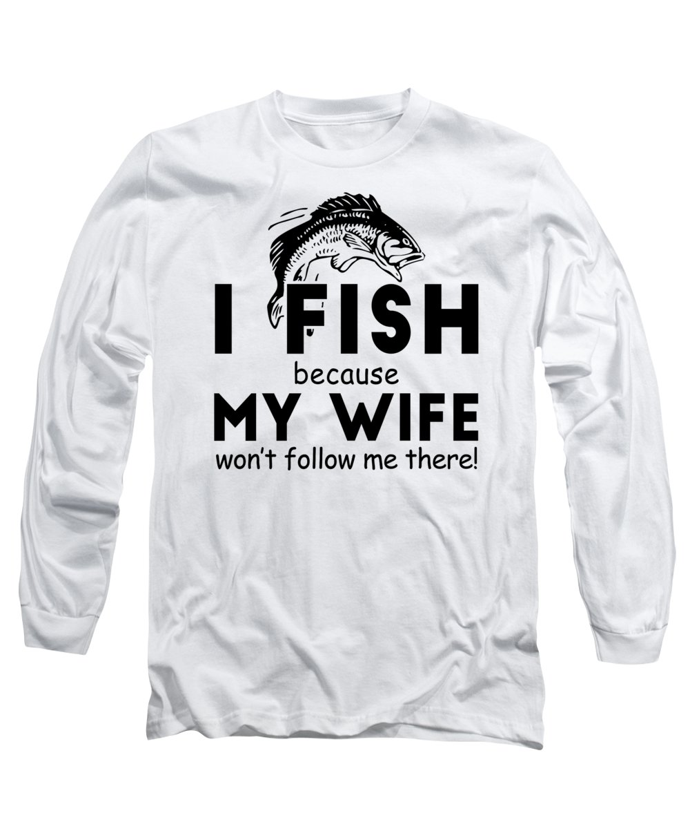 Angler Long Sleeve T-Shirt featuring the digital art I Fish Because My Wife Wont Follow Me There by Passion Loft