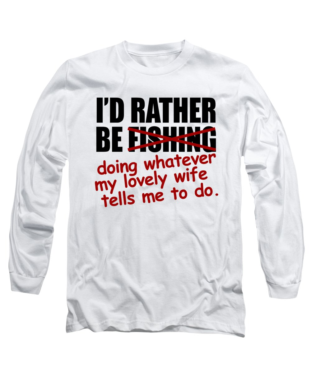 Angler Long Sleeve T-Shirt featuring the digital art Id Rather Be Fishing Doing Whatever My Lovely Wife Tells Me To Do by Passion Loft