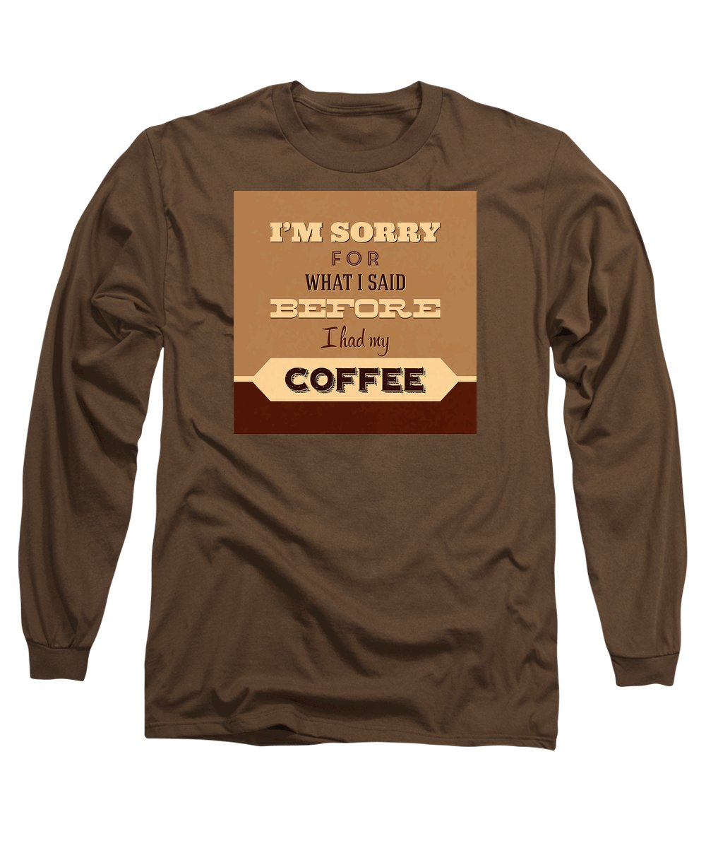 Long Sleeve T-Shirt featuring the digital art I'm Sorry For What I Said Before Coffee by Naxart Studio