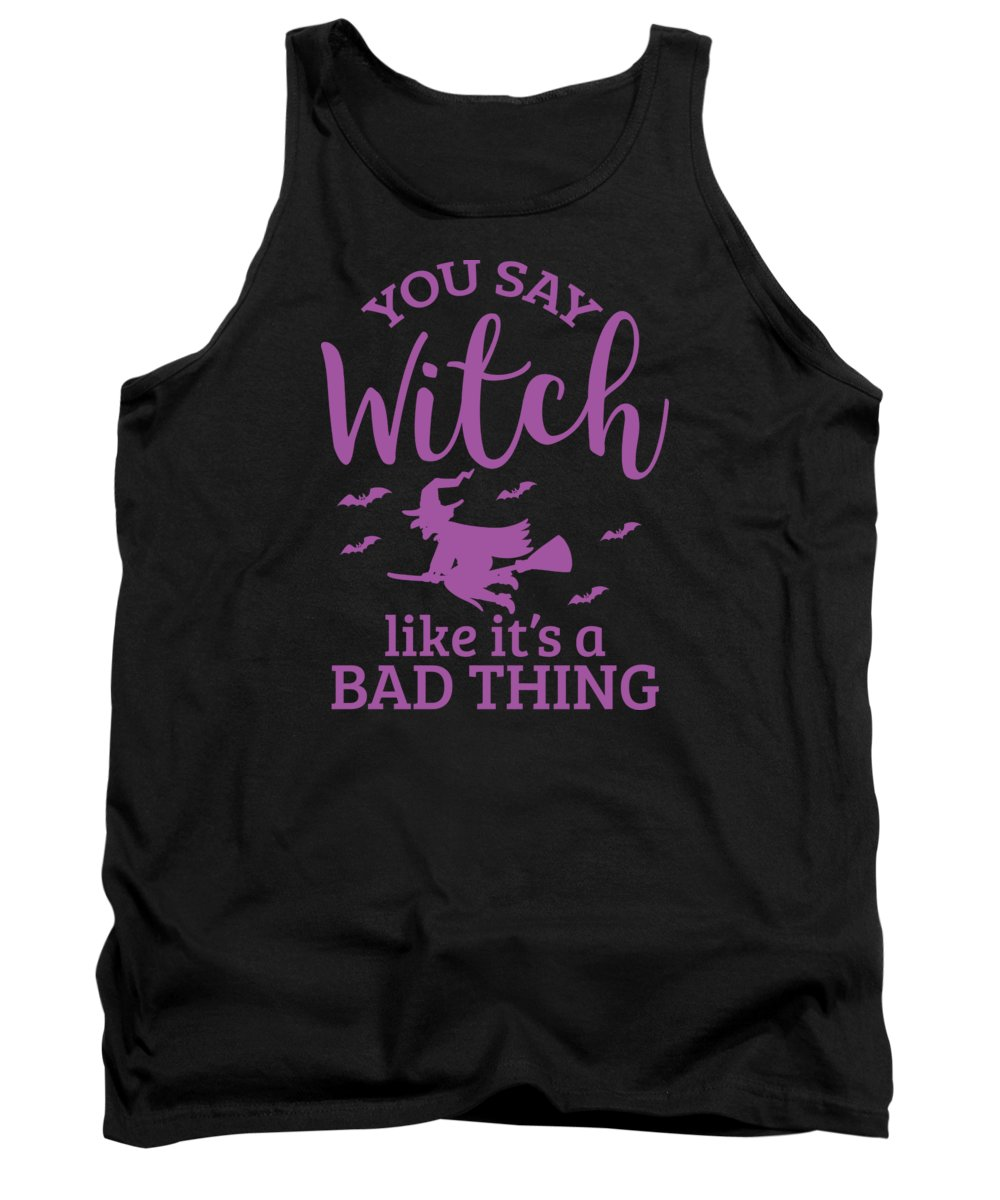 Halloween-costume Tank Top featuring the digital art Halloween Shirt You Say Witch Like A Bad Thing Gift Tee by Haselshirt