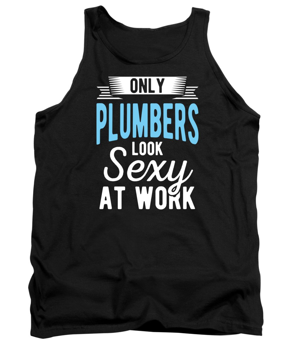 Plumber Tank Top featuring the digital art Only Plumbers Look Sexy At Work Birthday Gift by Haselshirt