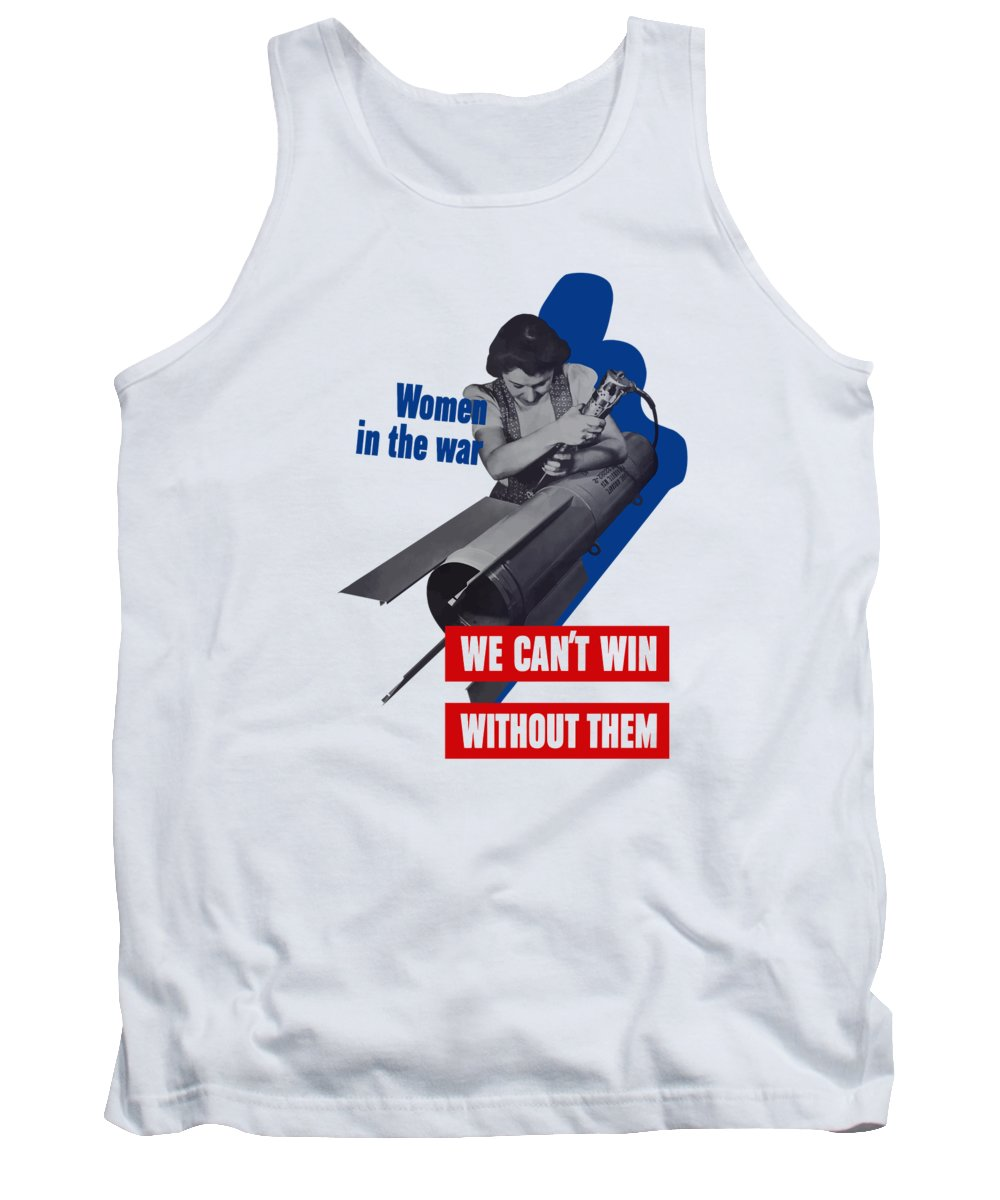 War Production Tank Top featuring the mixed media Women In The War - We Can't Win Without Them by War Is Hell Store