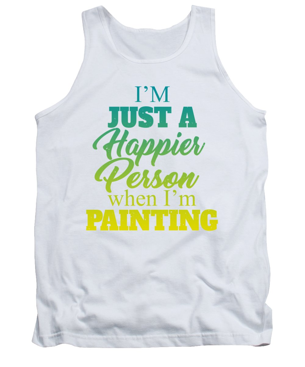 Painter Tank Top featuring the digital art Im Just A Happier Person When Im Painting by Passion Loft