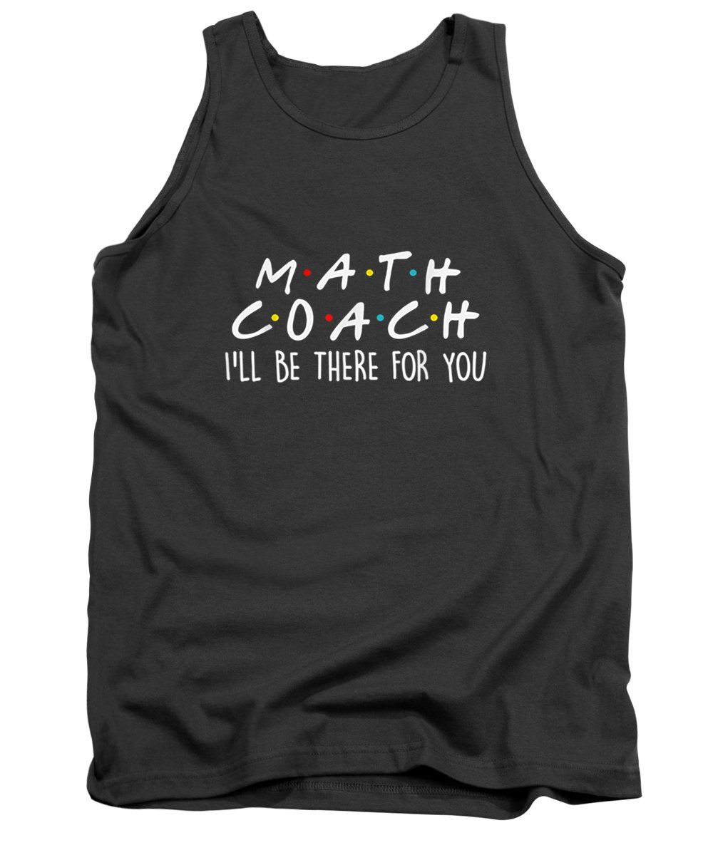men's Novelty T-shirts Tank Top featuring the digital art Math Coach I'll Be There For You Math Teacher Gift Tshirt by Do David