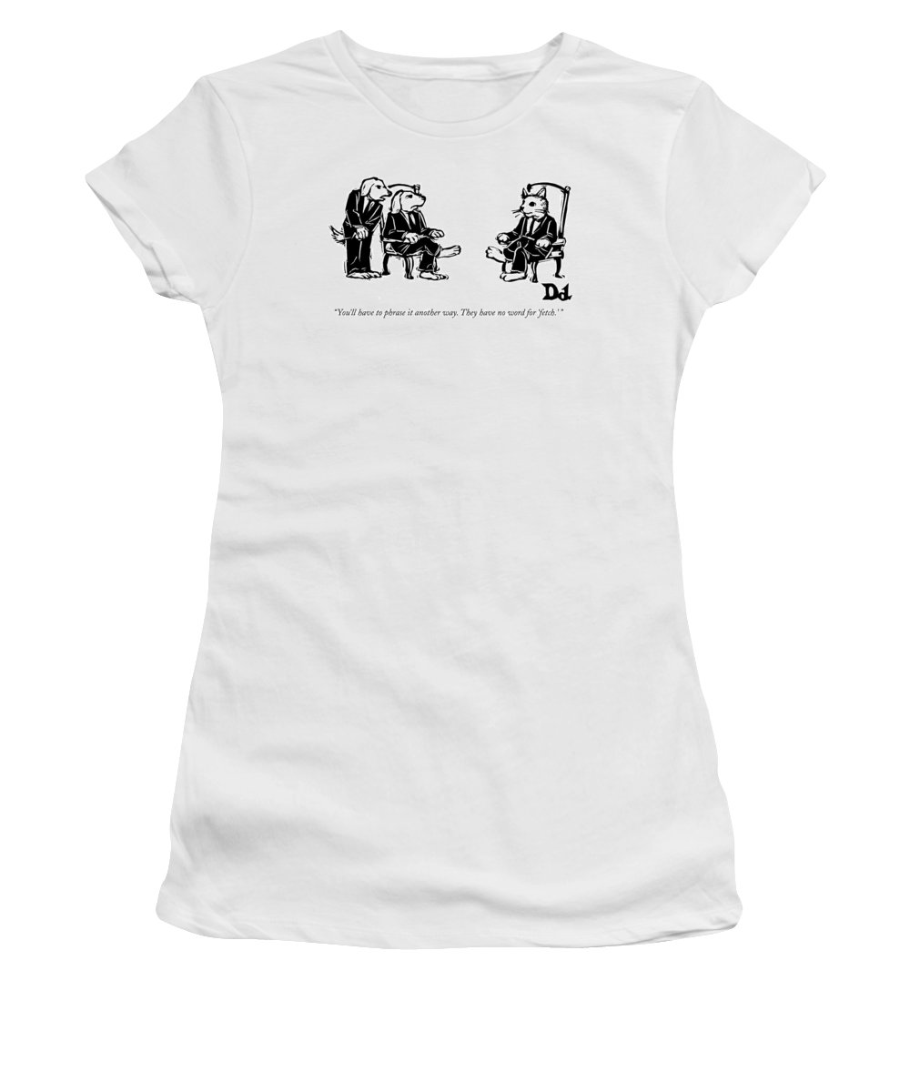 Cats Women's T-Shirt featuring the drawing You'll Have To Phrase It Another Way by Drew Dernavich
