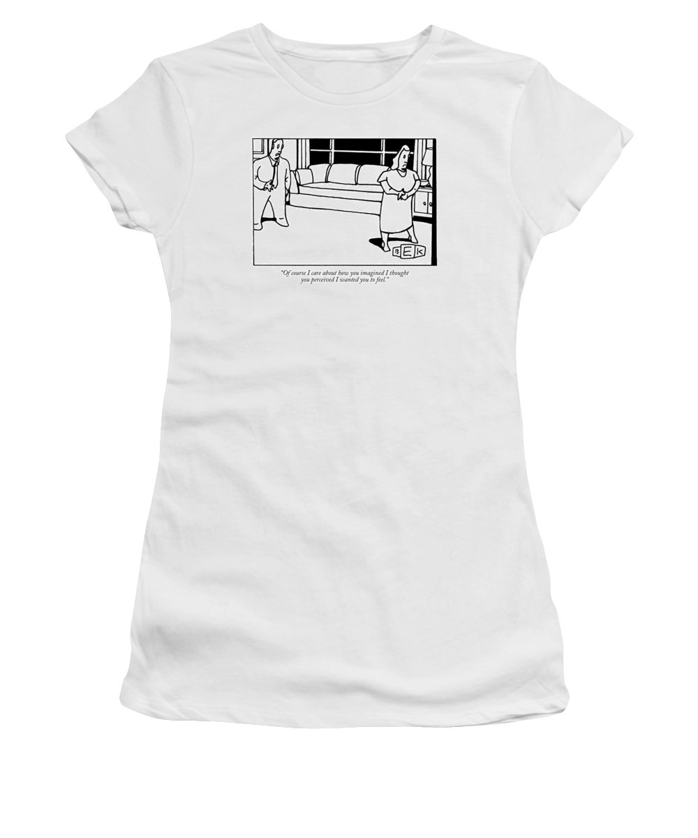Relationships Women's T-Shirt featuring the drawing Of Course I Care About How You Imagined I Thought by Bruce Eric Kaplan