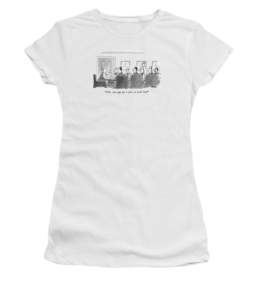 One Man To Another At A Board Meeting.  Business Women's T-Shirt featuring the drawing O.k., Who Can Put A Price On Love? Jim? by Jack Ziegler