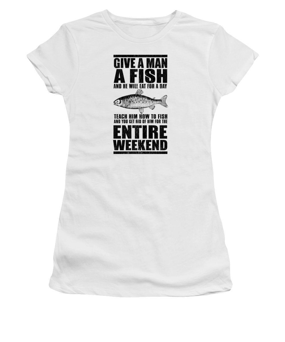 Funny Fishing Women's T-Shirt featuring the digital art Give A Man A Fish And He Will Eat For A Day Teach Him How To Fish And You Get Rid Of Him For The Entire Weekend by Passion Loft